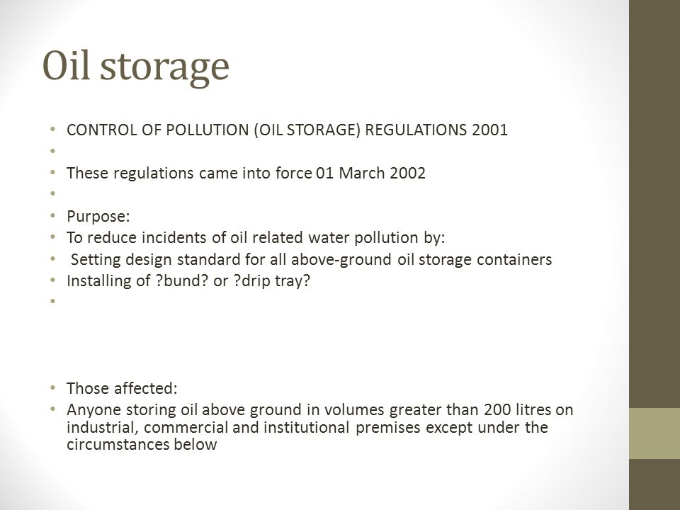 Oil storage CONTROL OF POLLUTION (OIL STORAGE) REGULATIONS 2001 These regulations came into force 01 March 2002 Purpose: To reduce incidents of oil related water pollution by: Setting design standard for all above-ground oil storage containers Installing of bund.