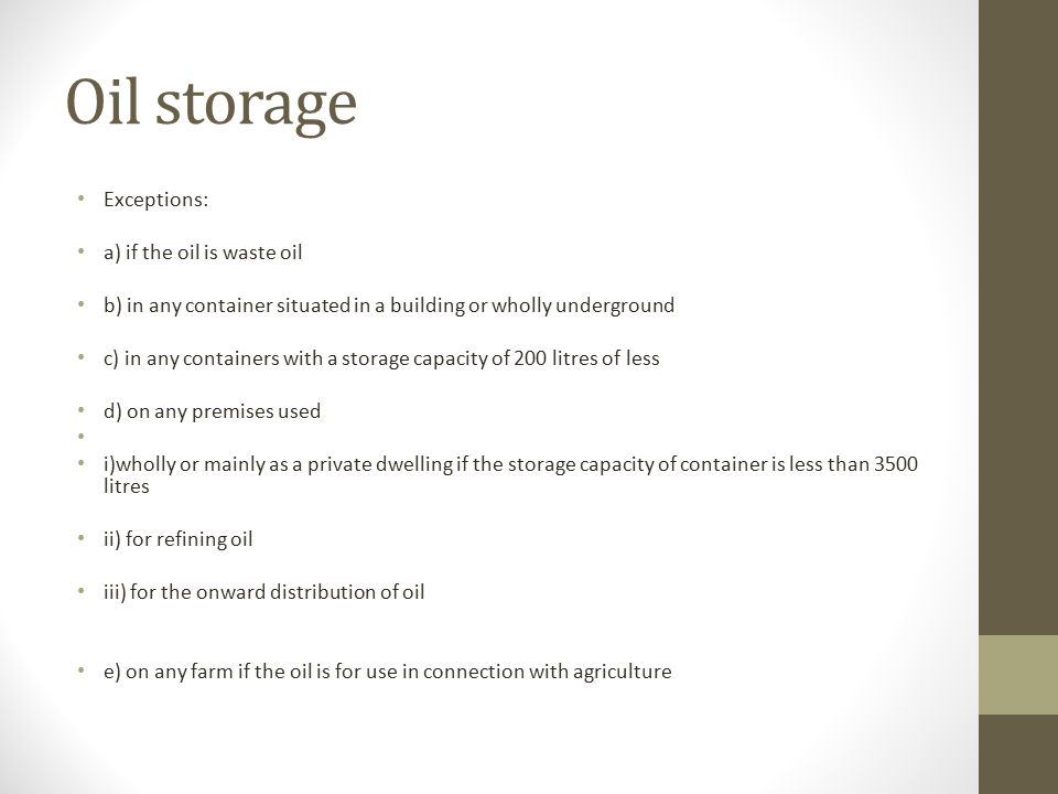 Oil storage Exceptions: a) if the oil is waste oil b) in any container situated in a building or wholly underground c) in any containers with a storage capacity of 200 litres of less d) on any premises used i)wholly or mainly as a private dwelling if the storage capacity of container is less than 3500 litres ii) for refining oil iii) for the onward distribution of oil e) on any farm if the oil is for use in connection with agriculture