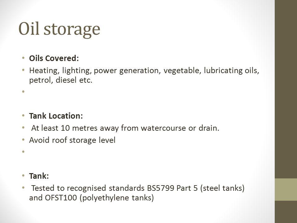 Oil storage Oils Covered: Heating, lighting, power generation, vegetable, lubricating oils, petrol, diesel etc. Tank Location: At least 10 metres away
