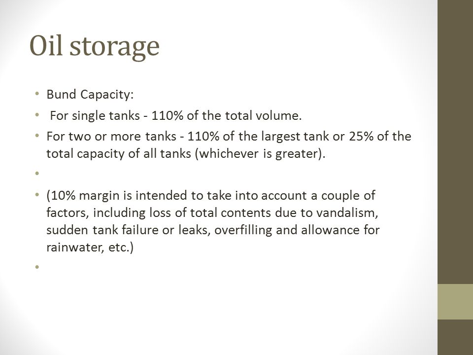 Oil storage Bund Capacity: For single tanks - 110% of the total volume.