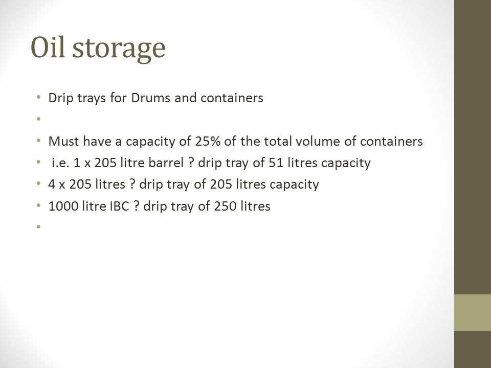 Oil storage Drip trays for Drums and containers Must have a capacity of 25% of the total volume of containers i.e. 1 x 205 litre barrel ? drip tray of