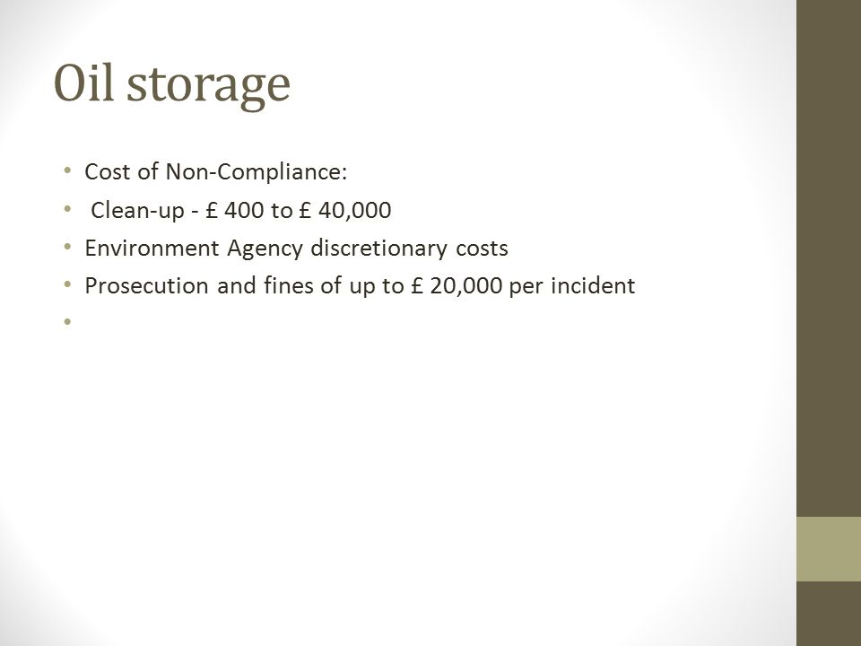 Oil storage Cost of Non-Compliance: Clean-up - £ 400 to £ 40,000 Environment Agency discretionary costs Prosecution and fines of up to £ 20,000 per in