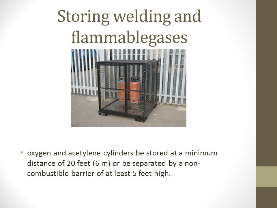 Storing welding and flammablegases oxygen and acetylene cylinders be stored at a minimum distance of 20 feet (6 m) or be separated by a non- combustib