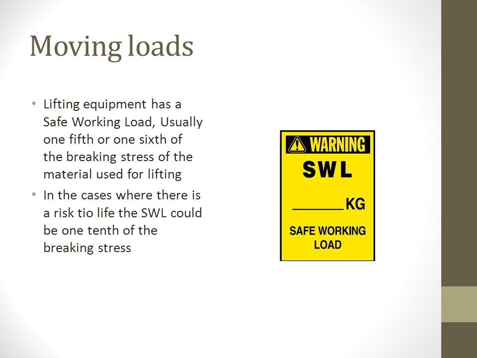 Moving loads Lifting equipment has a Safe Working Load, Usually one fifth or one sixth of the breaking stress of the material used for lifting In the cases where there is a risk tio life the SWL could be one tenth of the breaking stress
