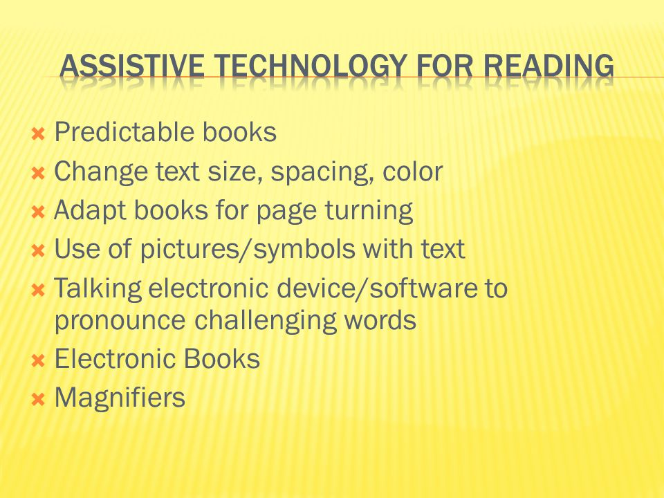  Predictable books  Change text size, spacing, color  Adapt books for page turning  Use of pictures/symbols with text  Talking electronic device/software to pronounce challenging words  Electronic Books  Magnifiers
