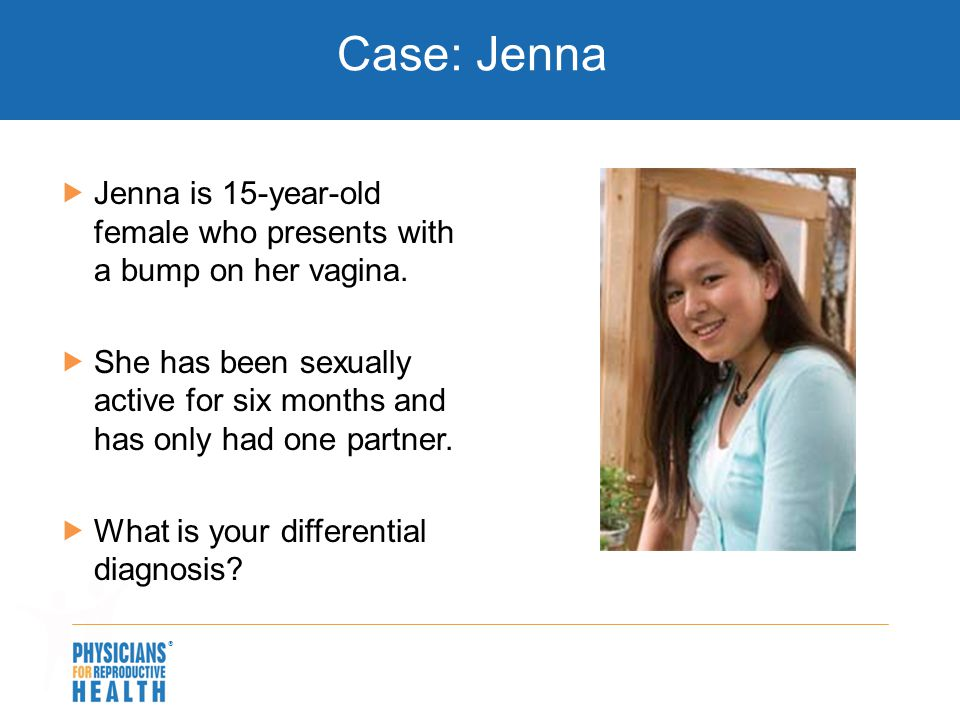  Case: Jenna  Jenna is 15-year-old female who presents with a bump on her vagina.  She has been sexually active for six months and has only had one
