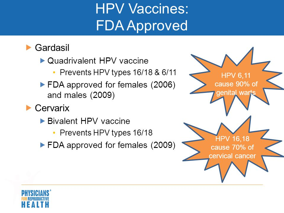  HPV Vaccines: FDA Approved  Gardasil  Quadrivalent HPV vaccine Prevents HPV types 16/18 & 6/11  FDA approved for females (2006) and males (2009)