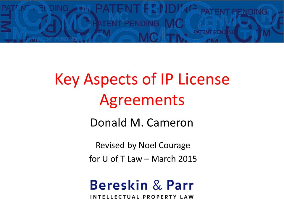 Key Aspects of IP License Agreements Donald M. Cameron Revised by Noel Courage for U of T Law – March 2015