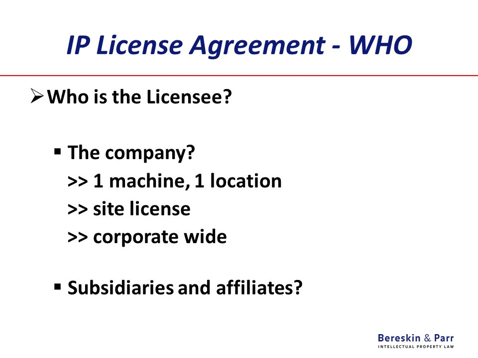 IP License Agreement - WHO  Who is the Licensee?  The company? >> 1 machine, 1 location >> site license >> corporate wide  Subsidiaries and affilia