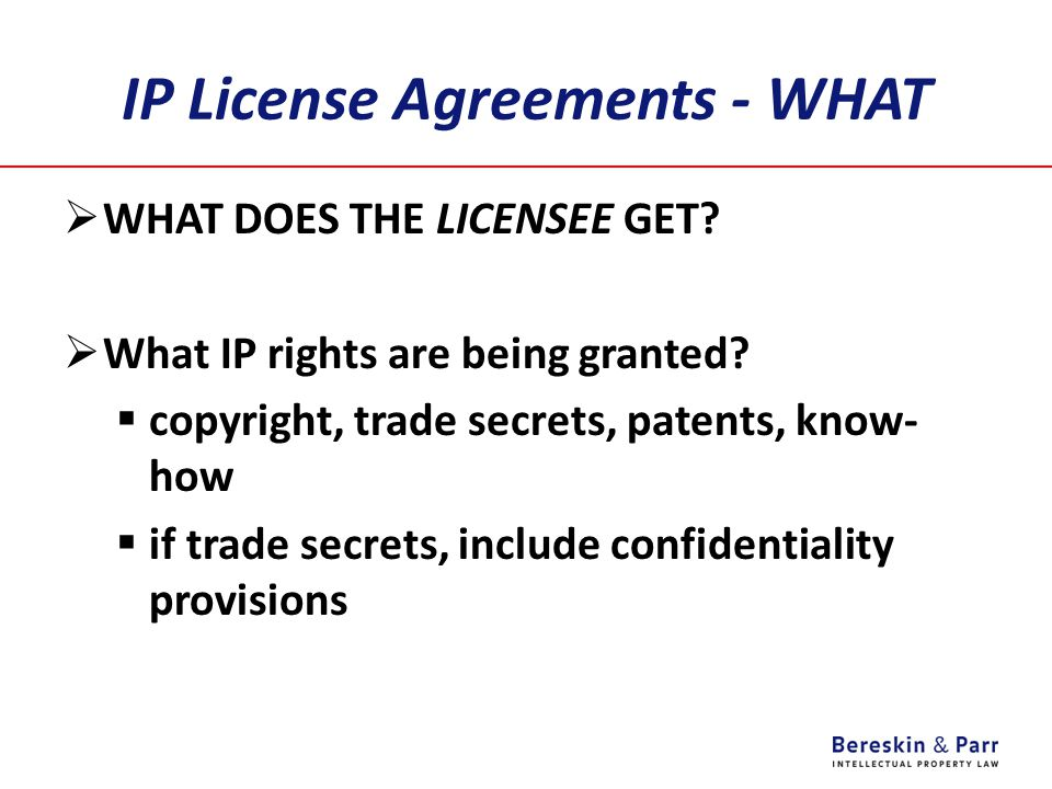 IP License Agreements - WHAT  WHAT DOES THE LICENSEE GET?  What IP rights are being granted?  copyright, trade secrets, patents, know- how  if tra