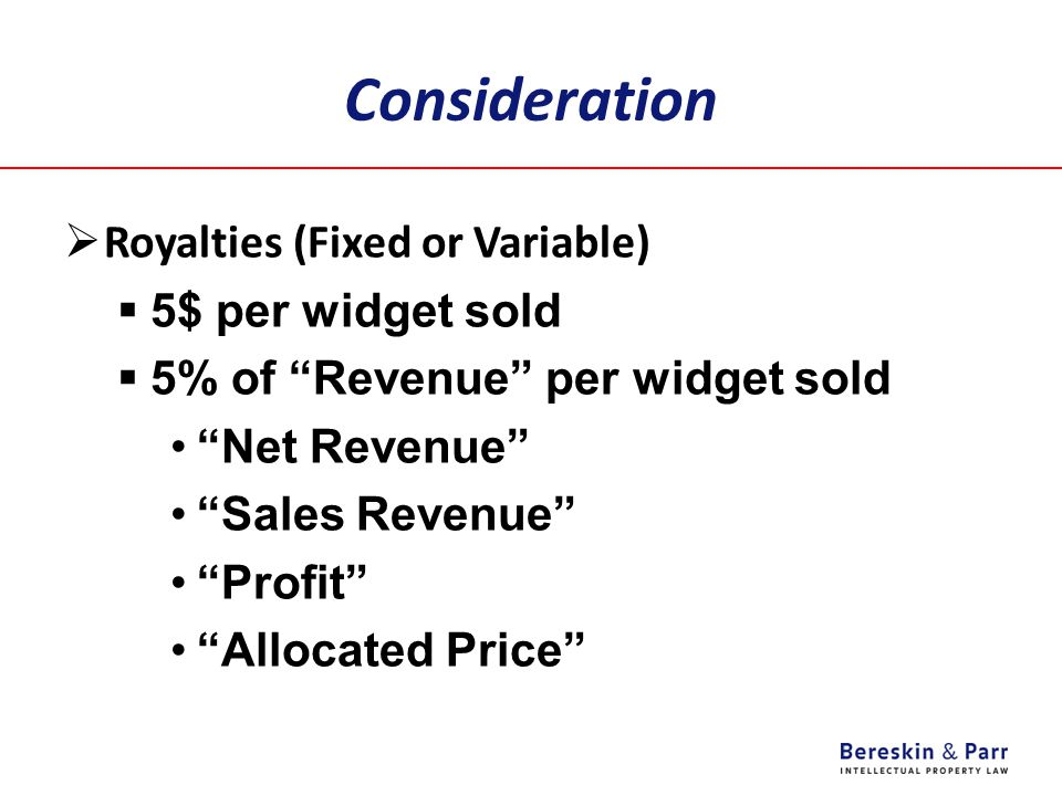 "Consideration  Royalties (Fixed or Variable)  5$ per widget sold  5% of ""Revenue"" per widget sold ""Net Revenue"" ""Sales Revenue"" ""Profit"" ""Allocated"