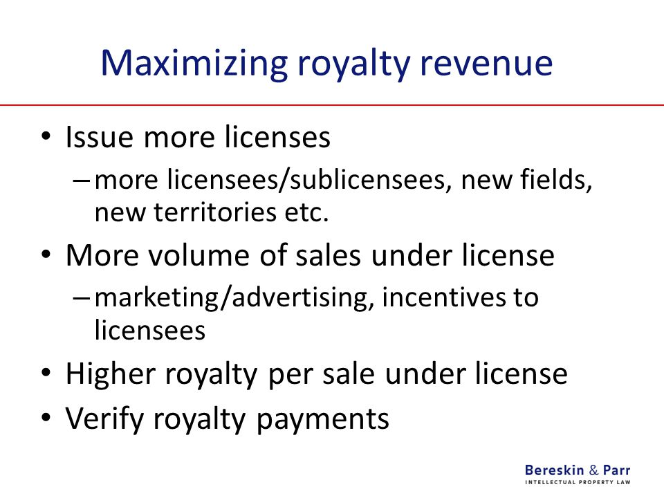 Maximizing royalty revenue Issue more licenses – more licensees/sublicensees, new fields, new territories etc. More volume of sales under license – ma