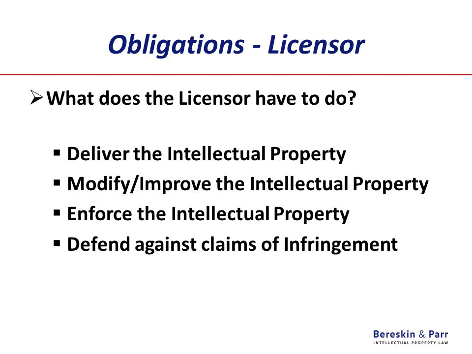 Obligations - Licensor  What does the Licensor have to do?  Deliver the Intellectual Property  Modify/Improve the Intellectual Property  Enforce t