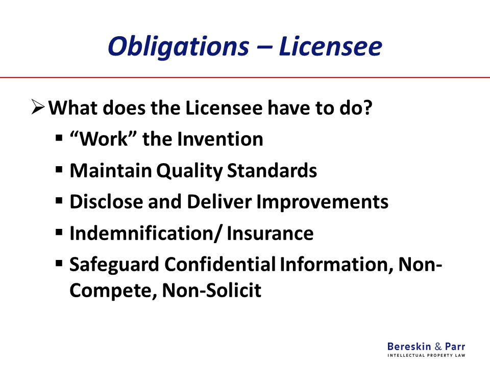"Obligations – Licensee  What does the Licensee have to do?  ""Work"" the Invention  Maintain Quality Standards  Disclose and Deliver Improvements "