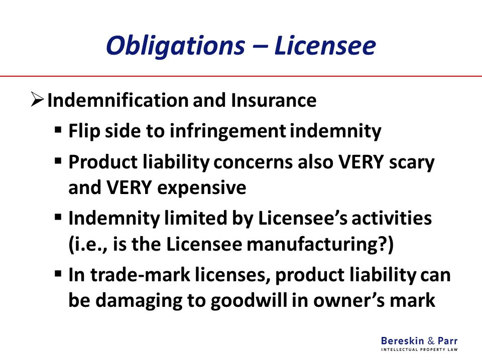 Obligations – Licensee  Indemnification and Insurance  Flip side to infringement indemnity  Product liability concerns also VERY scary and VERY exp