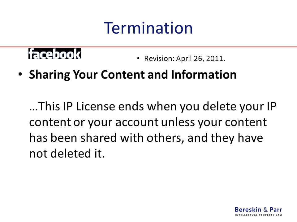 Termination Revision: April 26, 2011. Sharing Your Content and Information …This IP License ends when you delete your IP content or your account unles