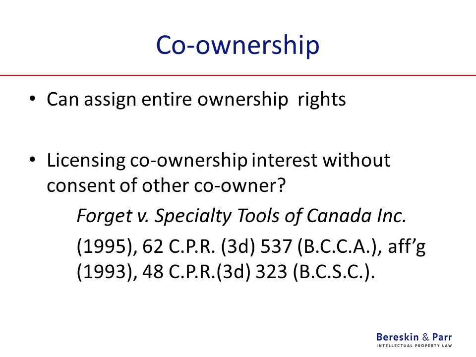 Co-ownership Can assign entire ownership rights Licensing co-ownership interest without consent of other co-owner? Forget v. Specialty Tools of Canada