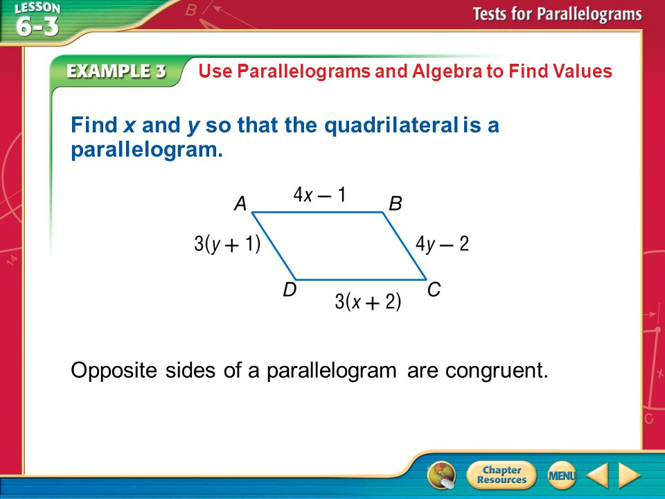 Example 3 Use Parallelograms and Algebra to Find Values Find x and y so that the quadrilateral is a parallelogram.