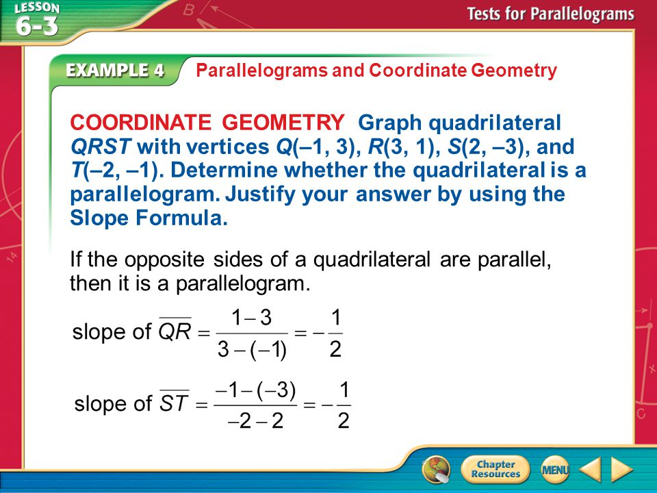 Example 4 Parallelograms and Coordinate Geometry COORDINATE GEOMETRY Graph quadrilateral QRST with vertices Q(–1, 3), R(3, 1), S(2, –3), and T(–2, –1).