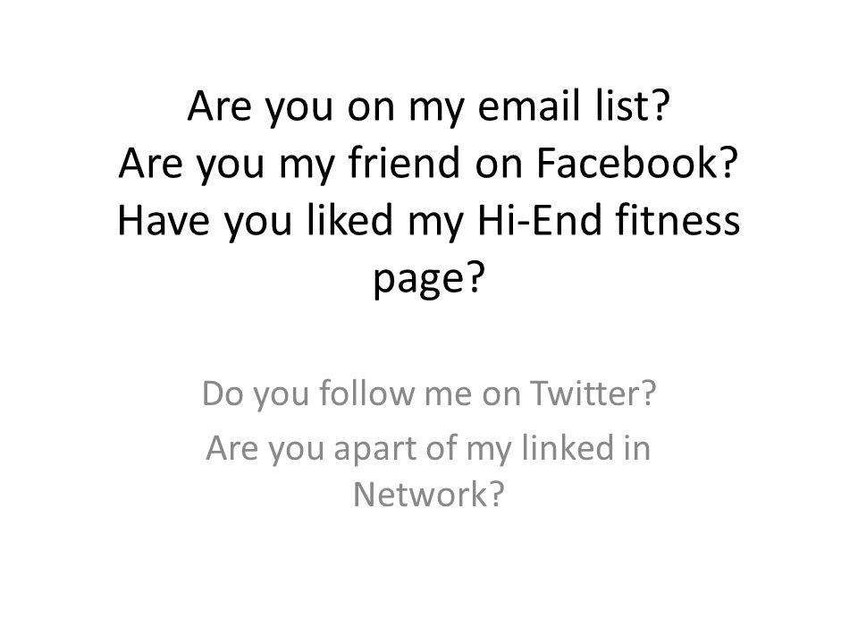 Are you on my email list? Are you my friend on Facebook? Have you liked my Hi-End fitness page? Do you follow me on Twitter? Are you apart of my linke