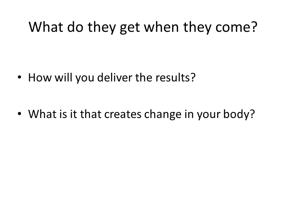What do they get when they come? How will you deliver the results? What is it that creates change in your body?