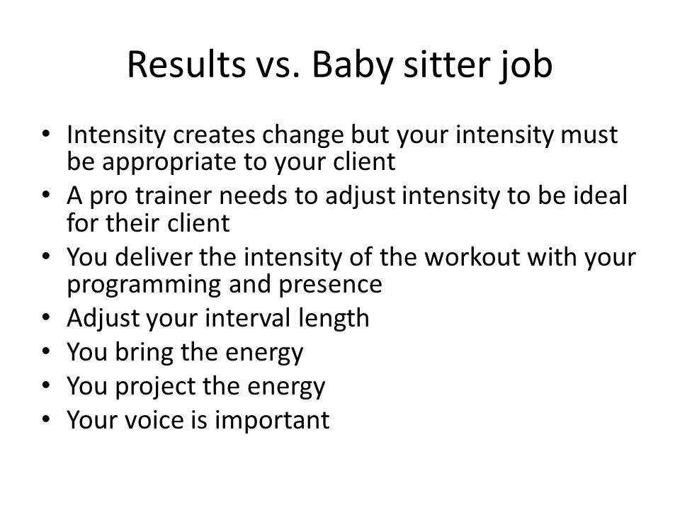 Results vs. Baby sitter job Intensity creates change but your intensity must be appropriate to your client A pro trainer needs to adjust intensity to