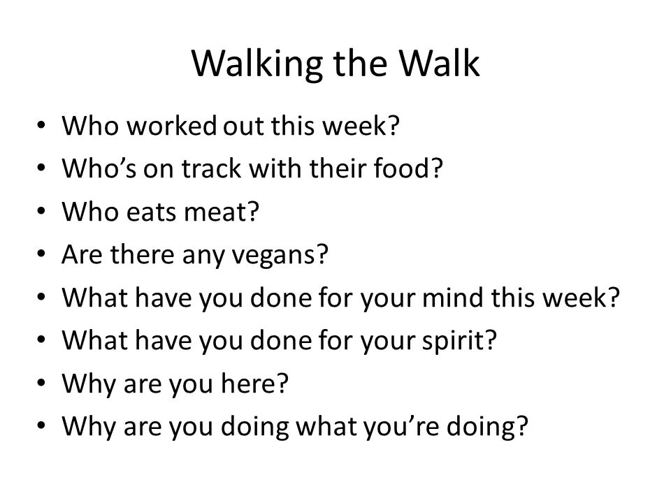 Walking the Walk Who worked out this week? Who's on track with their food? Who eats meat? Are there any vegans? What have you done for your mind this