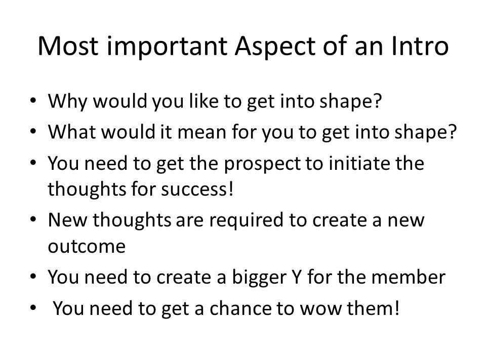 Most important Aspect of an Intro Why would you like to get into shape? What would it mean for you to get into shape? You need to get the prospect to