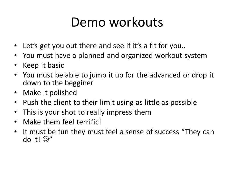 Demo workouts Let's get you out there and see if it's a fit for you.. You must have a planned and organized workout system Keep it basic You must be a