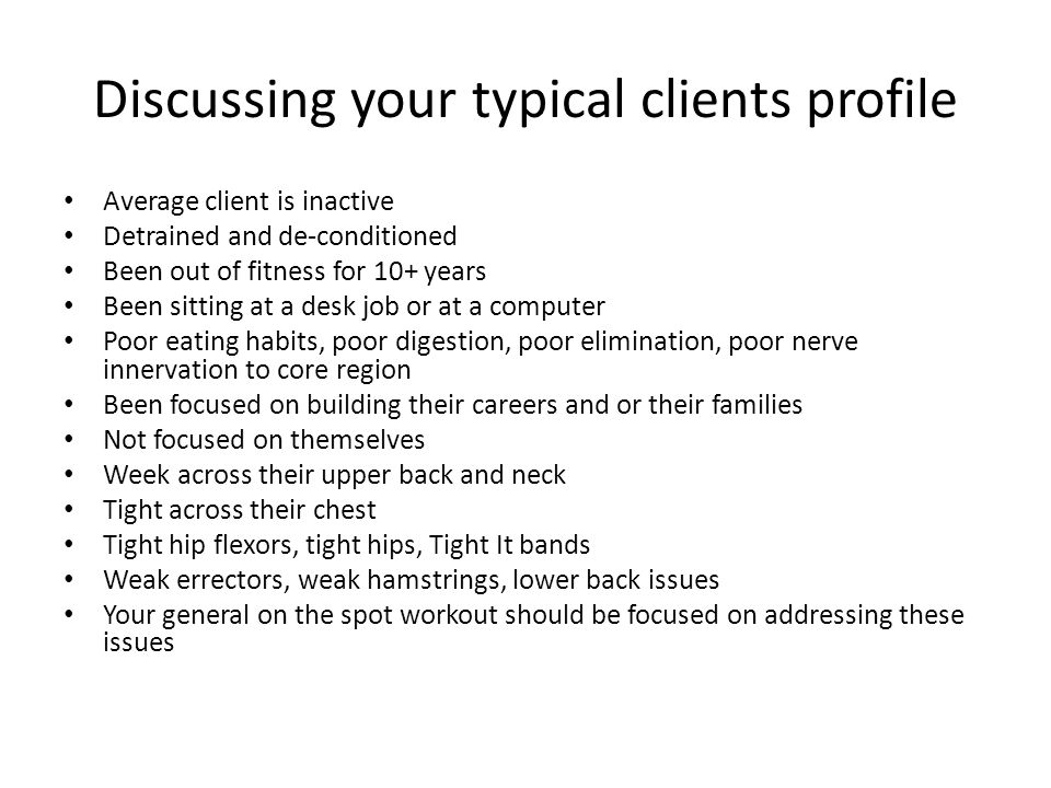 Discussing your typical clients profile Average client is inactive Detrained and de-conditioned Been out of fitness for 10+ years Been sitting at a de