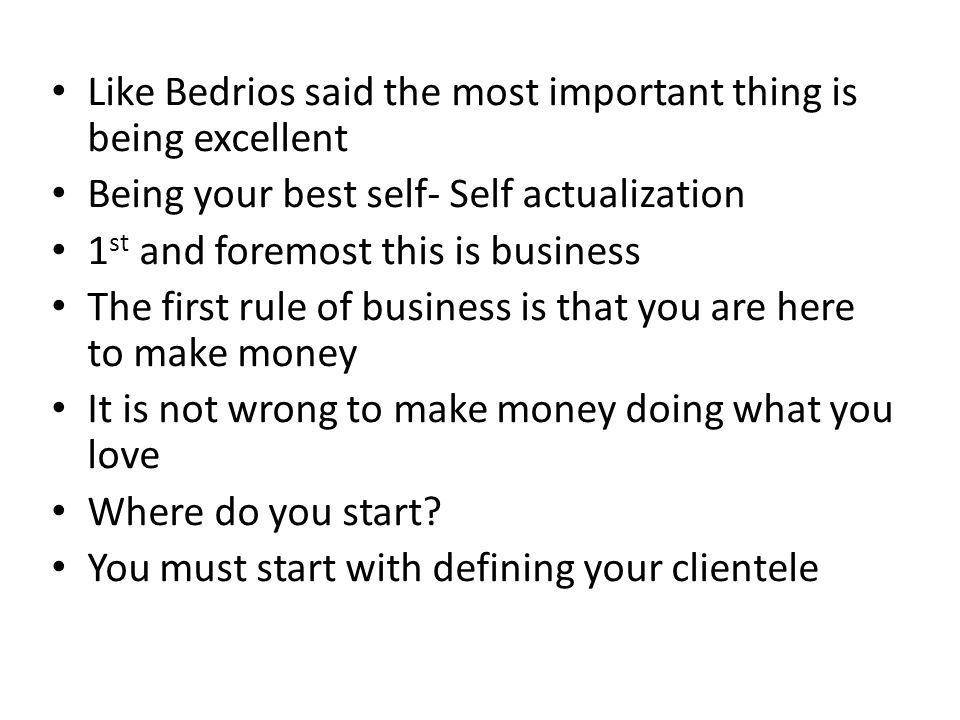 Like Bedrios said the most important thing is being excellent Being your best self- Self actualization 1 st and foremost this is business The first ru