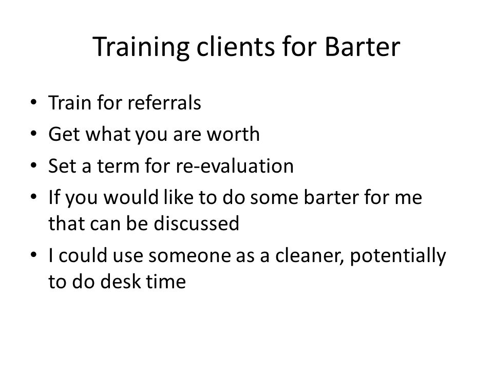 Training clients for Barter Train for referrals Get what you are worth Set a term for re-evaluation If you would like to do some barter for me that ca