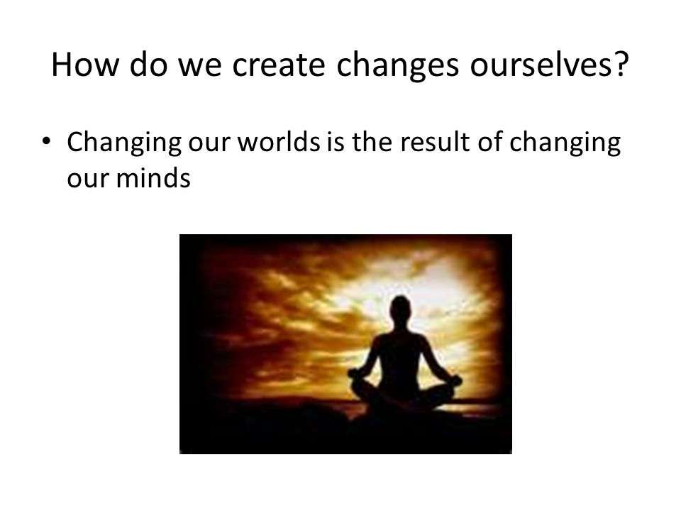 How do we create changes ourselves? Changing our worlds is the result of changing our minds