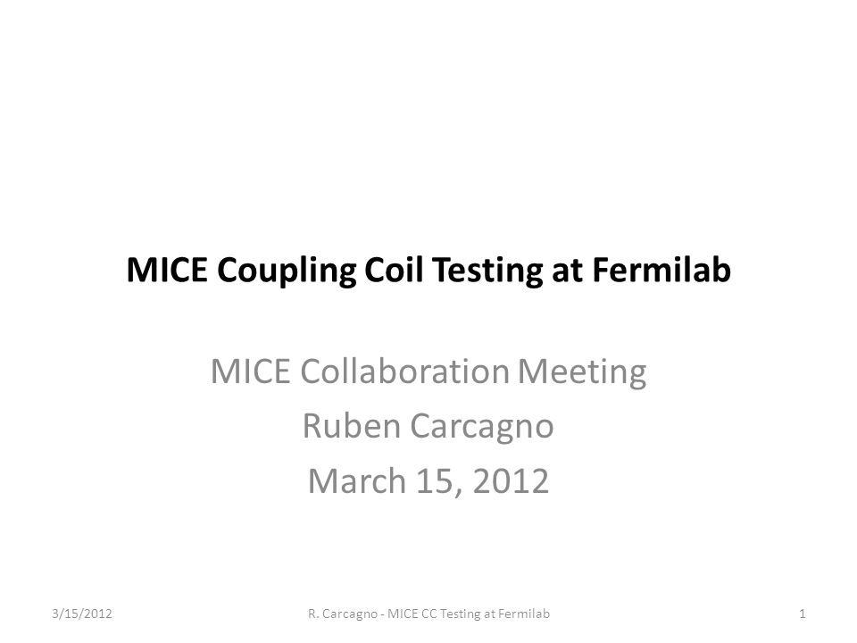 MICE Coupling Coil Testing at Fermilab MICE Collaboration Meeting Ruben Carcagno March 15, 2012 1R.