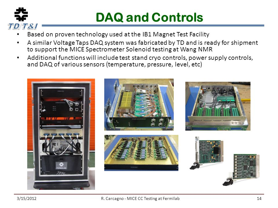 DAQ and Controls Based on proven technology used at the IB1 Magnet Test Facility A similar Voltage Taps DAQ system was fabricated by TD and is ready for shipment to support the MICE Spectrometer Solenoid testing at Wang NMR Additional functions will include test stand cryo controls, power supply controls, and DAQ of various sensors (temperature, pressure, level, etc) 3/15/2012R.
