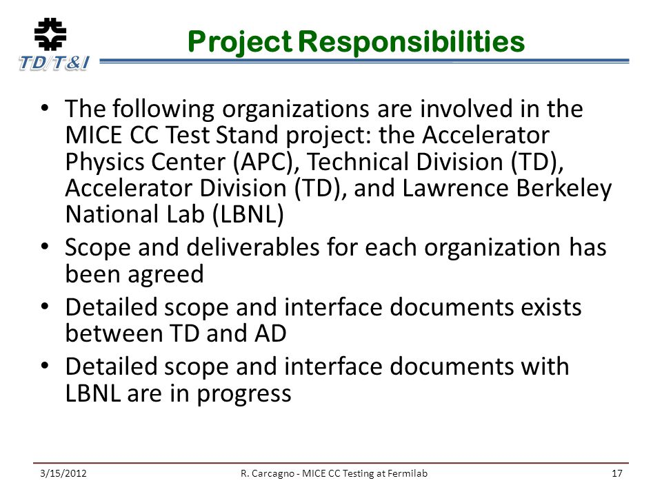 Project Responsibilities The following organizations are involved in the MICE CC Test Stand project: the Accelerator Physics Center (APC), Technical Division (TD), Accelerator Division (TD), and Lawrence Berkeley National Lab (LBNL) Scope and deliverables for each organization has been agreed Detailed scope and interface documents exists between TD and AD Detailed scope and interface documents with LBNL are in progress 3/15/2012R.