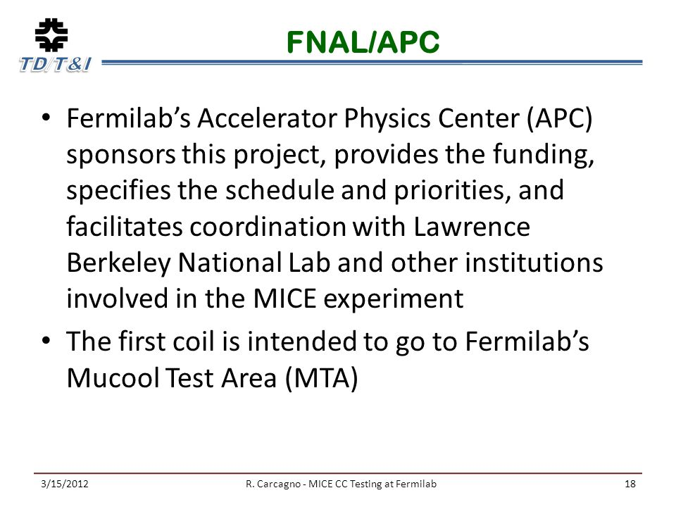 FNAL/APC Fermilab's Accelerator Physics Center (APC) sponsors this project, provides the funding, specifies the schedule and priorities, and facilitates coordination with Lawrence Berkeley National Lab and other institutions involved in the MICE experiment The first coil is intended to go to Fermilab's Mucool Test Area (MTA) 3/15/2012R.