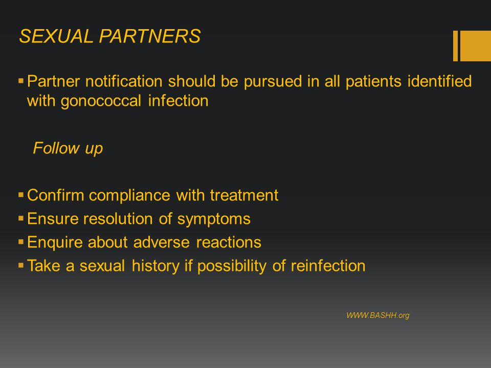 SEXUAL PARTNERS  Partner notification should be pursued in all patients identified with gonococcal infection Follow up  Confirm compliance with treatment  Ensure resolution of symptoms  Enquire about adverse reactions  Take a sexual history if possibility of reinfection