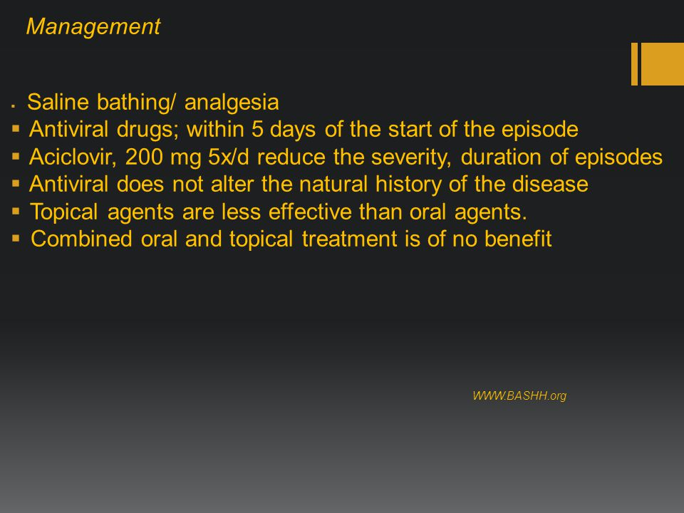Management  Saline bathing/ analgesia  Antiviral drugs; within 5 days of the start of the episode  Aciclovir, 200 mg 5x/d reduce the severity, duration of episodes  Antiviral does not alter the natural history of the disease  Topical agents are less effective than oral agents.
