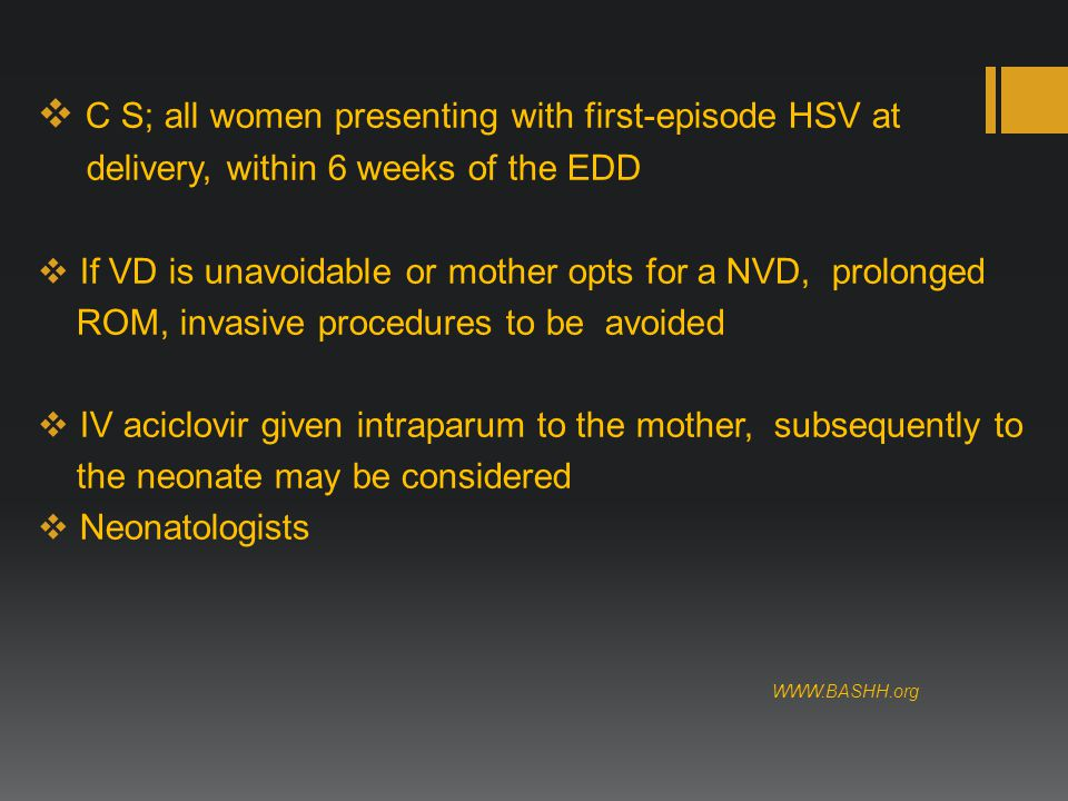  C S; all women presenting with first-episode HSV at delivery, within 6 weeks of the EDD  If VD is unavoidable or mother opts for a NVD, prolonged ROM, invasive procedures to be avoided  IV aciclovir given intraparum to the mother, subsequently to the neonate may be considered  Neonatologists