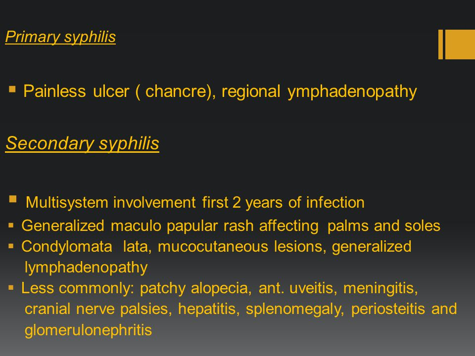 Primary syphilis  Painless ulcer ( chancre), regional ymphadenopathy Secondary syphilis  Multisystem involvement first 2 years of infection  Generalized maculo papular rash affecting palms and soles  Condylomata lata, mucocutaneous lesions, generalized lymphadenopathy  Less commonly: patchy alopecia, ant.