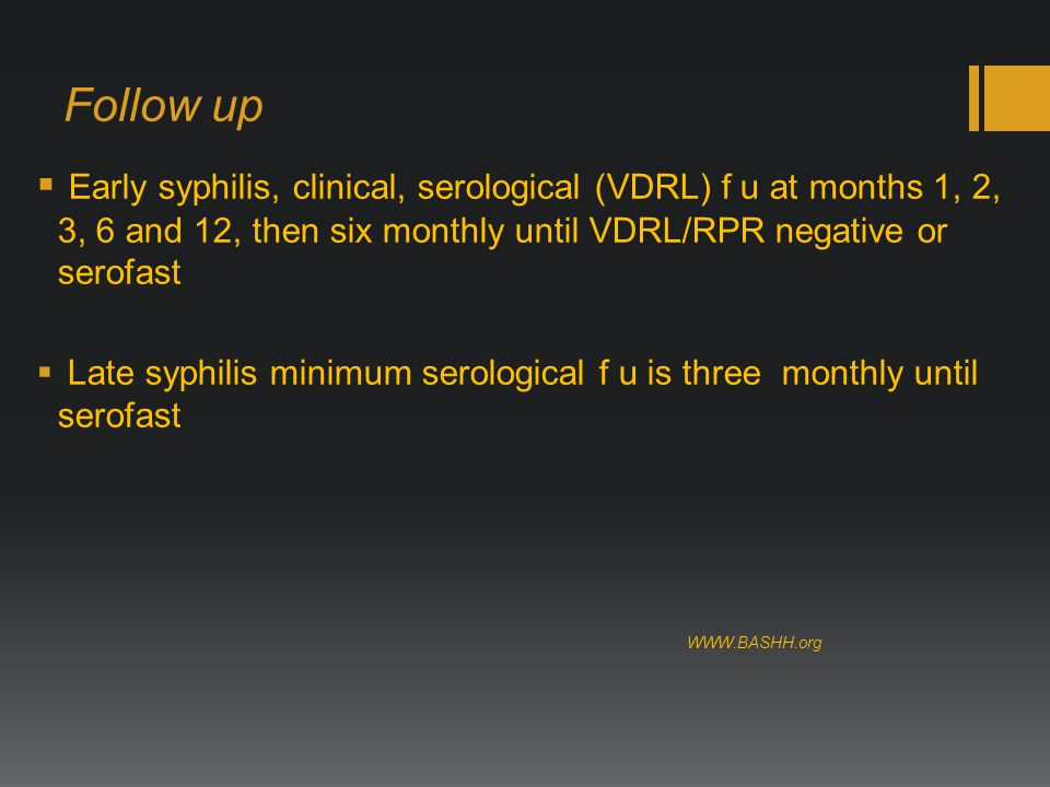 Follow up  Early syphilis, clinical, serological (VDRL) f u at months 1, 2, 3, 6 and 12, then six monthly until VDRL/RPR negative or serofast  Late syphilis minimum serological f u is three monthly until serofast