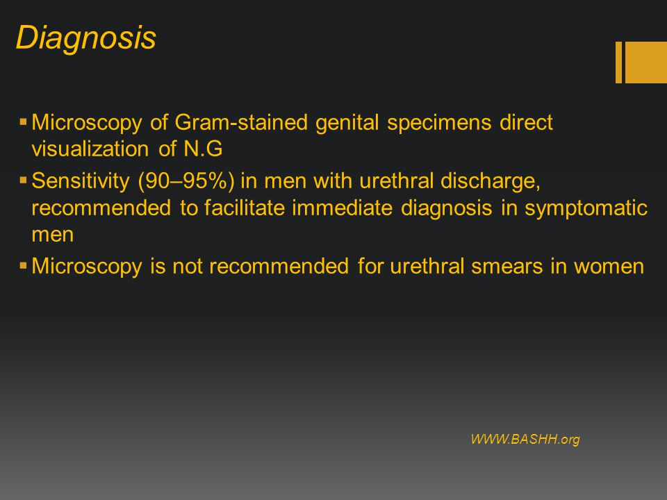 Diagnosis  Microscopy of Gram-stained genital specimens direct visualization of N.G  Sensitivity (90–95%) in men with urethral discharge, recommended to facilitate immediate diagnosis in symptomatic men  Microscopy is not recommended for urethral smears in women