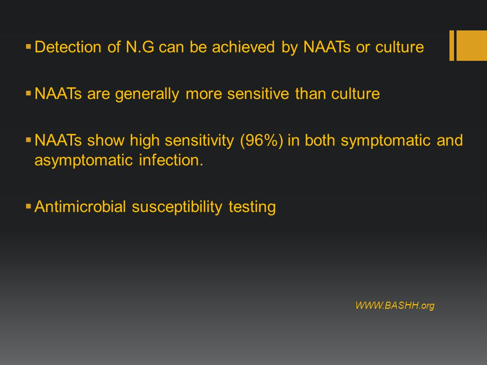  Detection of N.G can be achieved by NAATs or culture  NAATs are generally more sensitive than culture  NAATs show high sensitivity (96%) in both symptomatic and asymptomatic infection.