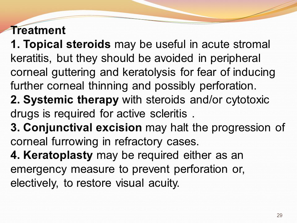 Treatment 1. Topical steroids may be useful in acute stromal keratitis, but they should be avoided in peripheral corneal guttering and keratolysis for