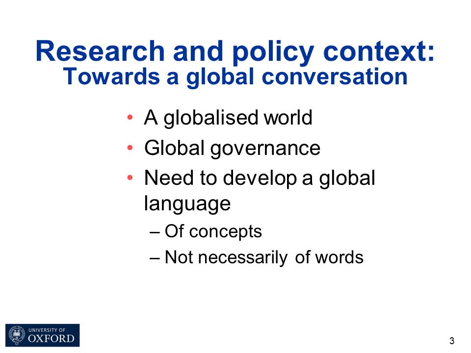 Research and policy context: Towards a global conversation A globalised world Global governance Need to develop a global language –Of concepts –Not ne
