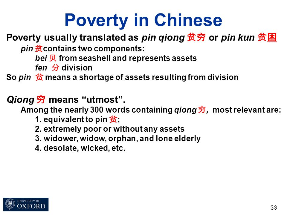 Poverty in Chinese 33 Poverty usually translated as pin qiong 贫穷 or pin kun 贫困 pin 贫 contains two components: bei 贝 from seashell and represents asset
