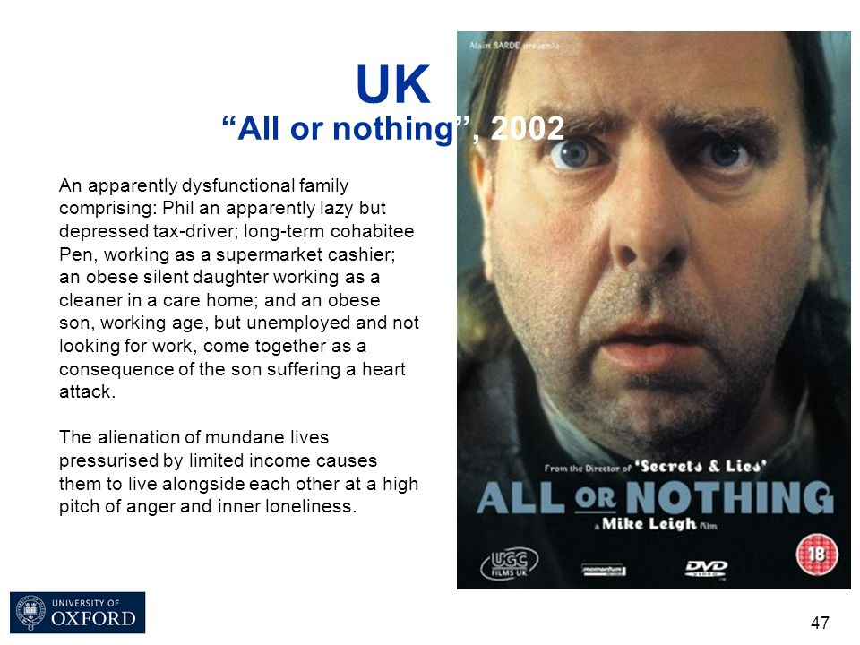 "UK ""All or nothing"", 2002 47 An apparently dysfunctional family comprising: Phil an apparently lazy but depressed tax-driver; long-term cohabitee Pen,"