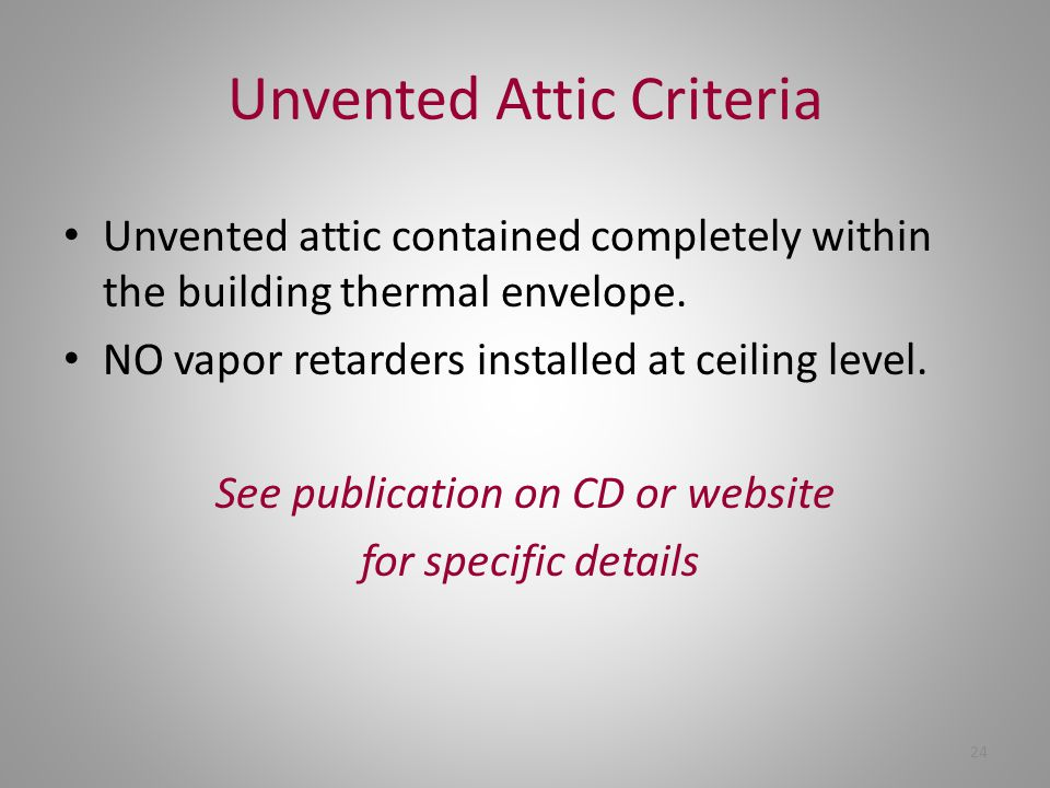 24 Unvented Attic Criteria Unvented attic contained completely within the building thermal envelope. NO vapor retarders installed at ceiling level. Se