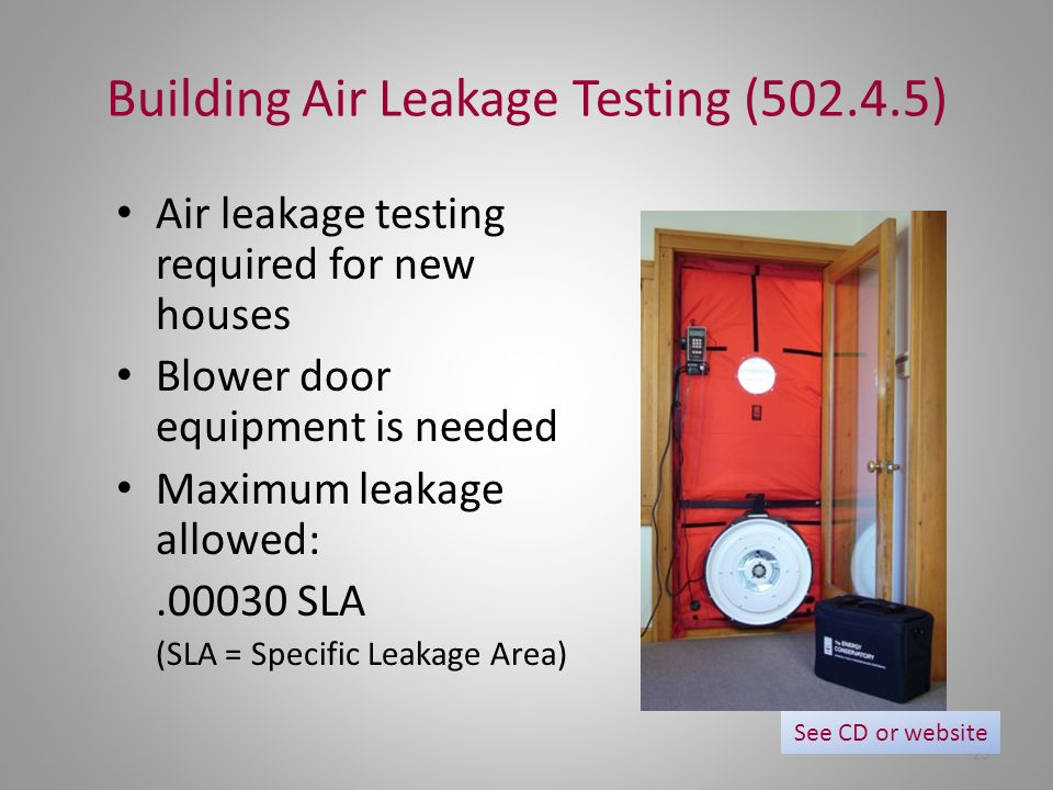 25 Building Air Leakage Testing (502.4.5) Air leakage testing required for new houses Blower door equipment is needed Maximum leakage allowed:.00030 S